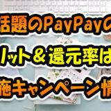 話題のPayPayのメリットと還元率は?実施中のキャンペーン情報